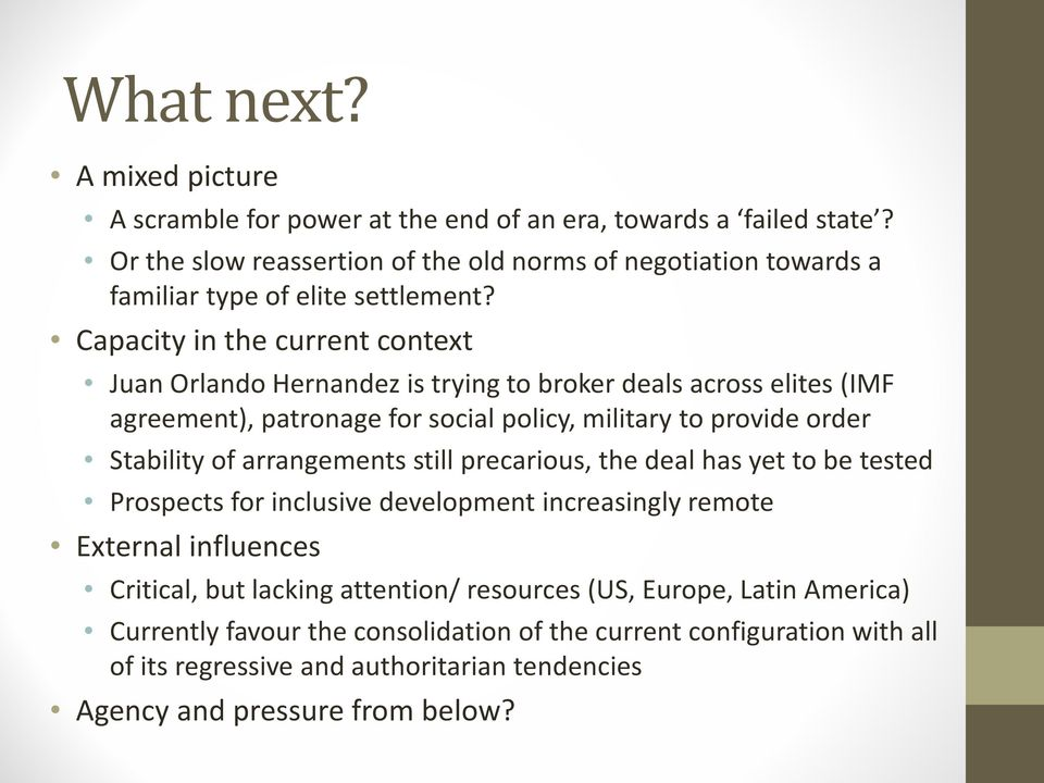 Capacity in the current context Juan Orlando Hernandez is trying to broker deals across elites (IMF agreement), patronage for social policy, military to provide order Stability of