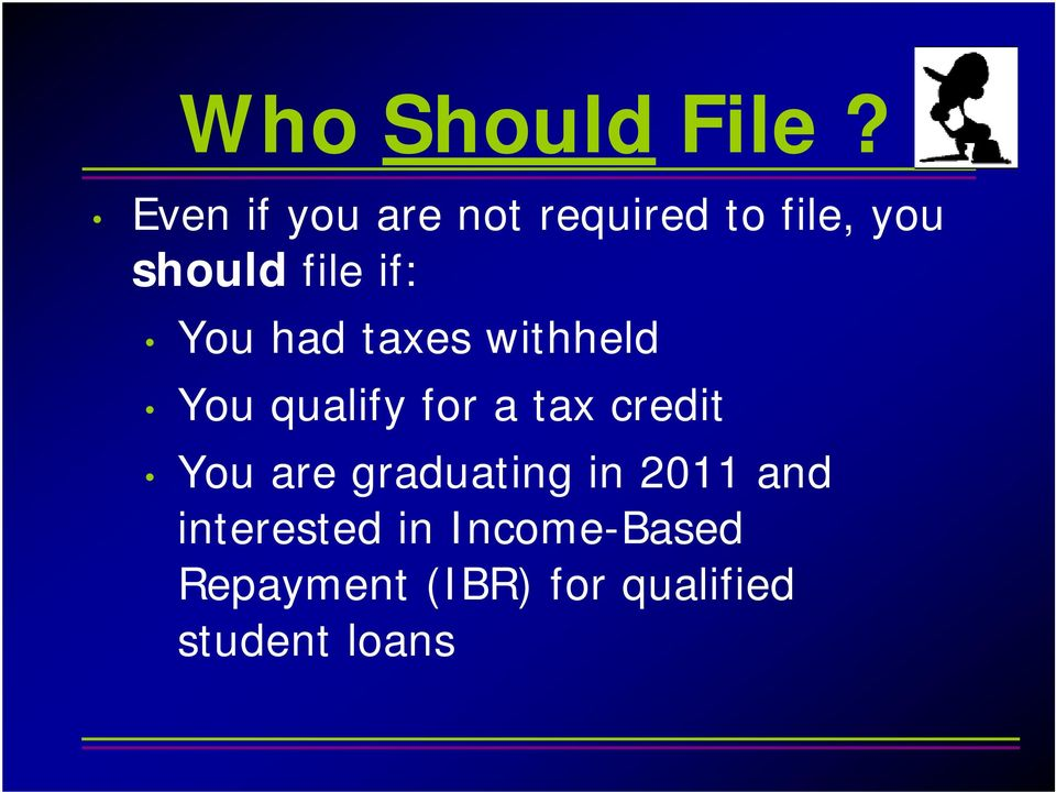 if: You had taxes withheld You qualify for a tax credit