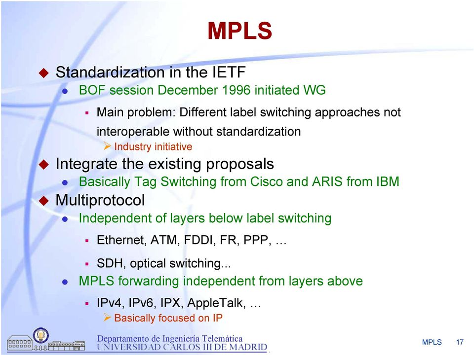 from Cisco and ARIS from IBM Multiprotocol Independent of layers below label switching Ethernet, ATM, FDDI, FR, PPP, SDH,