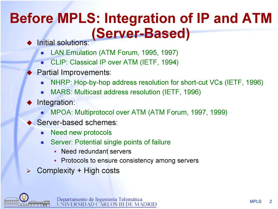 resolution (IETF, 1996) Integration: MPOA: Multiprotocol over ATM (ATM Forum, 1997, 1999) Server-based schemes: Need new protocols