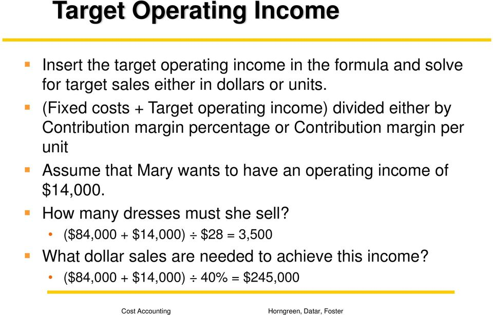 (Fixed costs + Target operating income) divided either by Contribution margin percentage or Contribution margin per