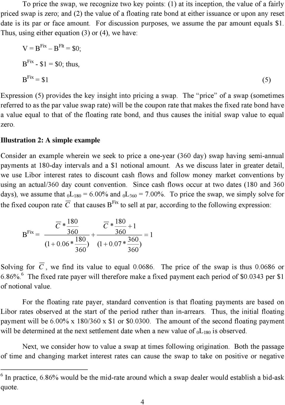 Thus, using either equation (3) or (4), we have: V = B Fix B Flt = $0; B Fix - $1 = $0; thus, B Fix = $1 (5) Expression (5) provides the key insight into pricing a swap.