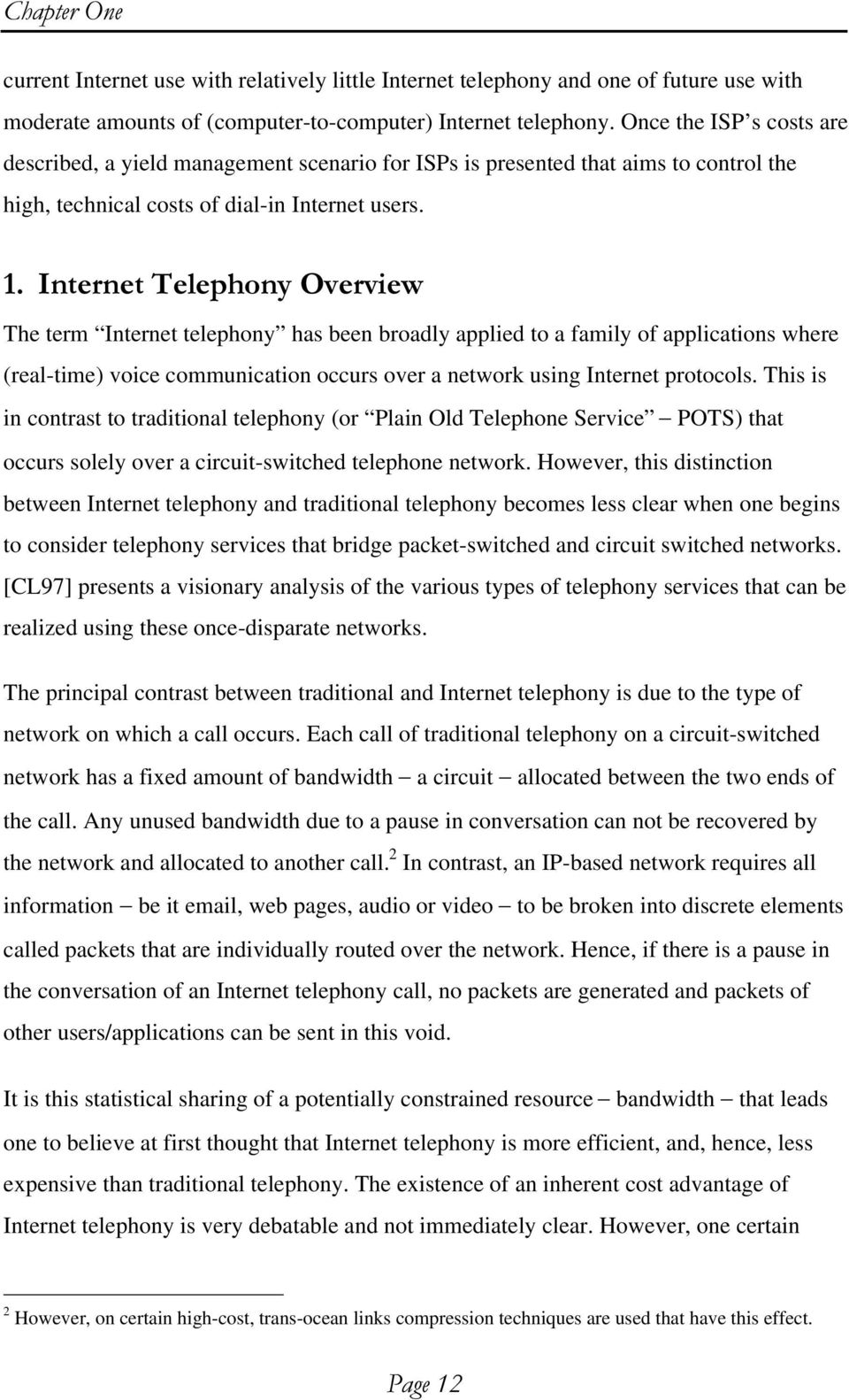 The term Internet telephony has been broadly applied to a family of applications where (real-time) voice communication occurs over a network using Internet protocols.