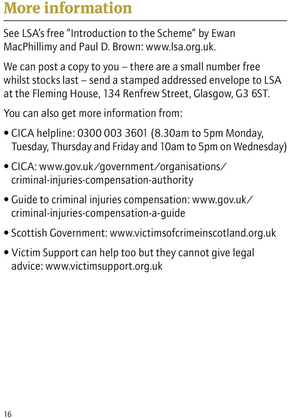 You can also get more information from: CICA helpline: 0300 003 3601 (8.30am to 5pm Monday, Tuesday, Thursday and Friday and 10am to 5pm on Wednesday) CICA: www.gov.