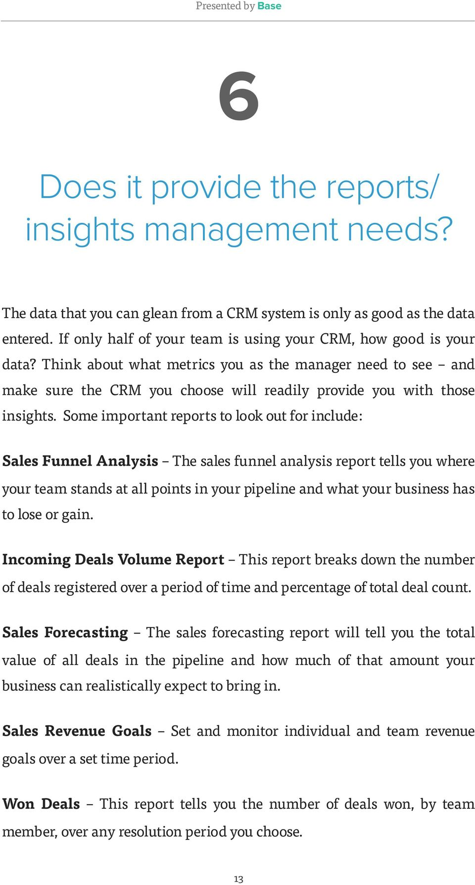 Think about what metrics you as the manager need to see and make sure the CRM you choose will readily provide you with those insights.