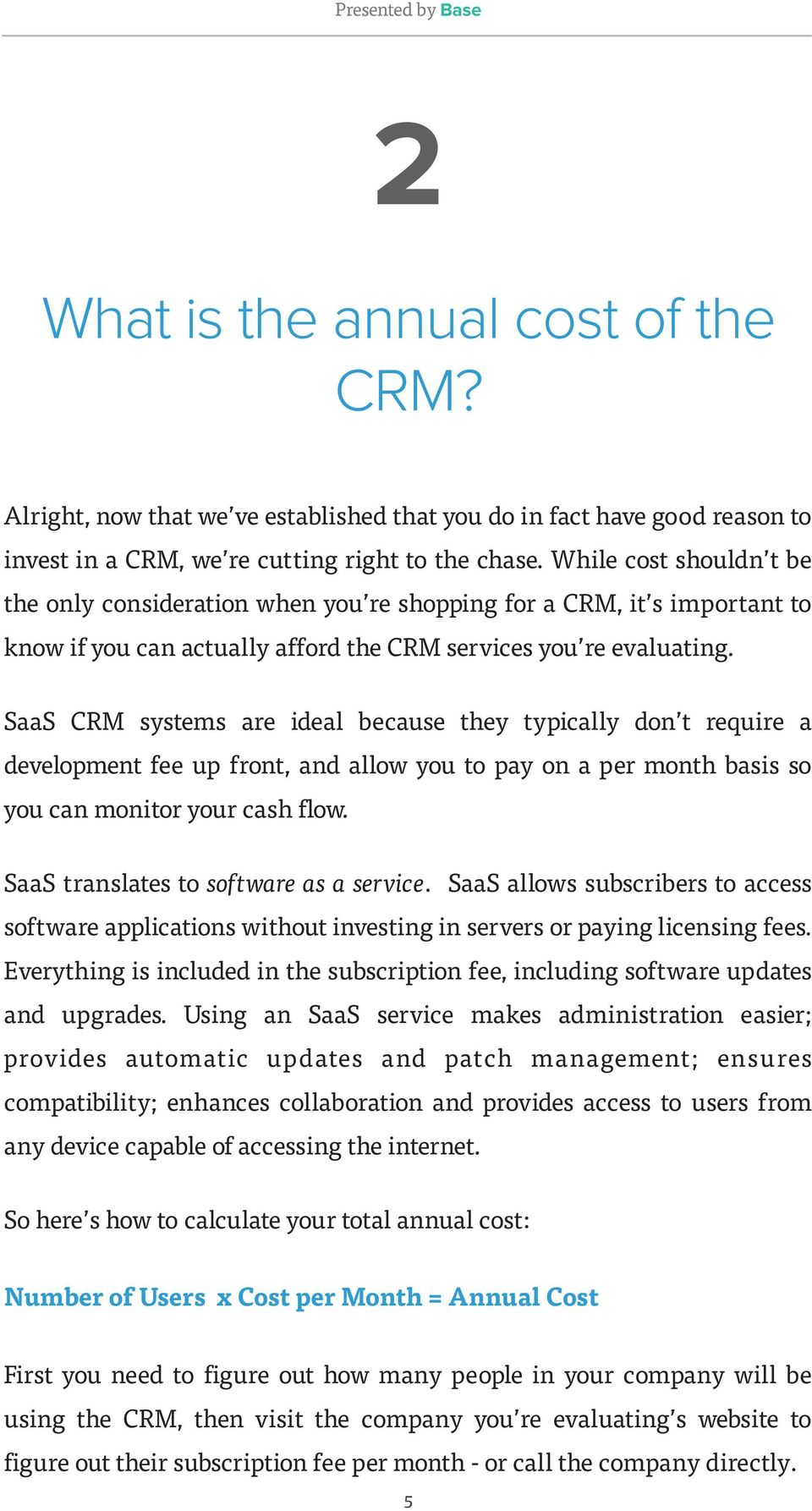 SaaS CRM systems are ideal because they typically don t require a development fee up front, and allow you to pay on a per month basis so you can monitor your cash flow.