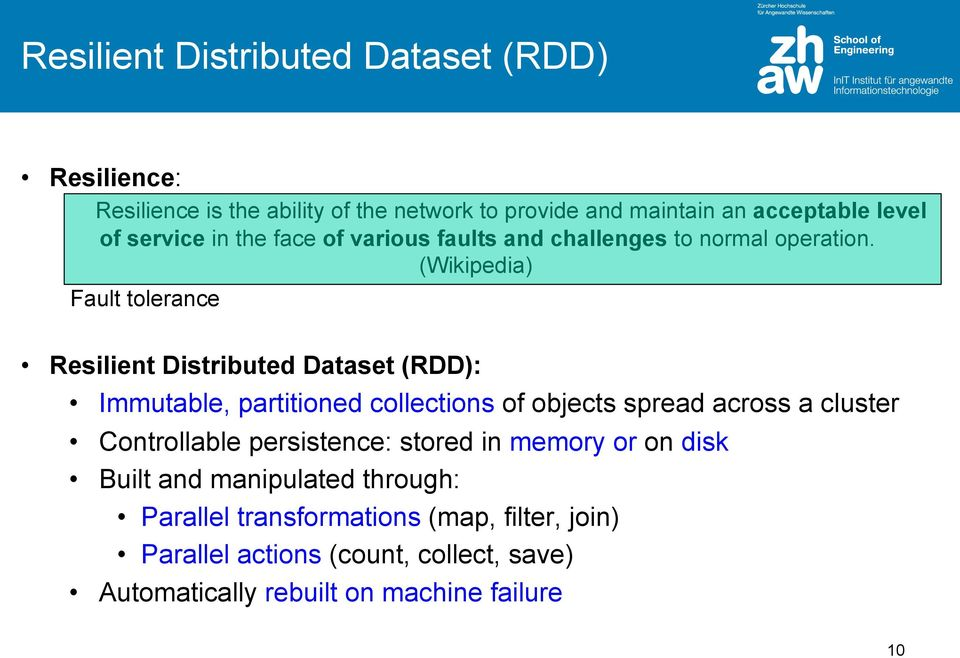 (Wikipedia) Fault tolerance Resilient Distributed Dataset (RDD): Immutable, partitioned collections of objects spread across a cluster