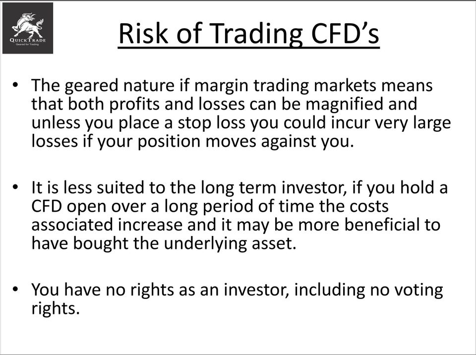It is less suited to the long term investor, if you hold a CFD open over a long period of time the costs associated