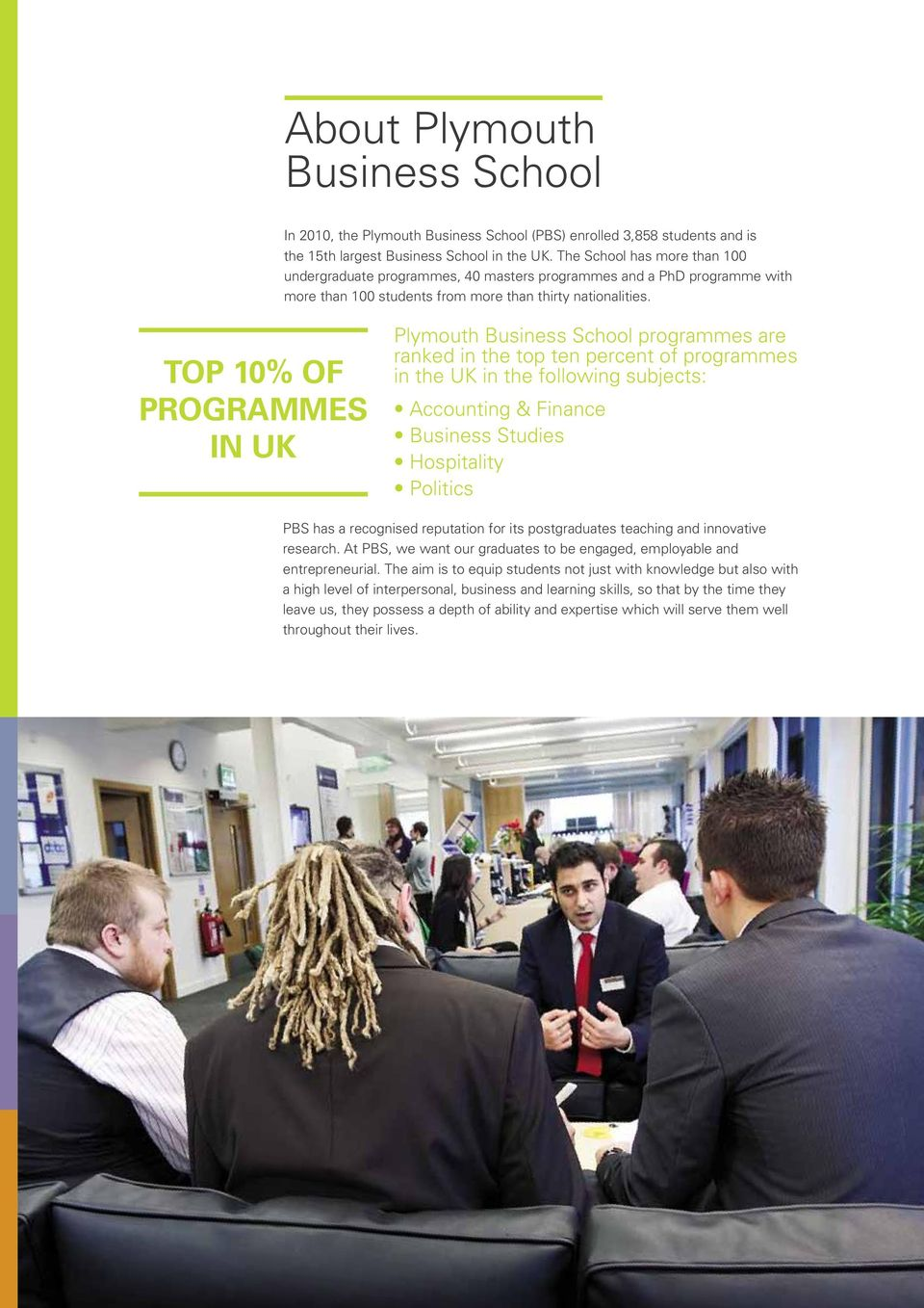 TOP 10% OF PROGRAMMES IN UK Plymouth Business School programmes are ranked in the top ten percent of programmes in the UK in the following subjects: Accounting & Finance Business Studies Hospitality