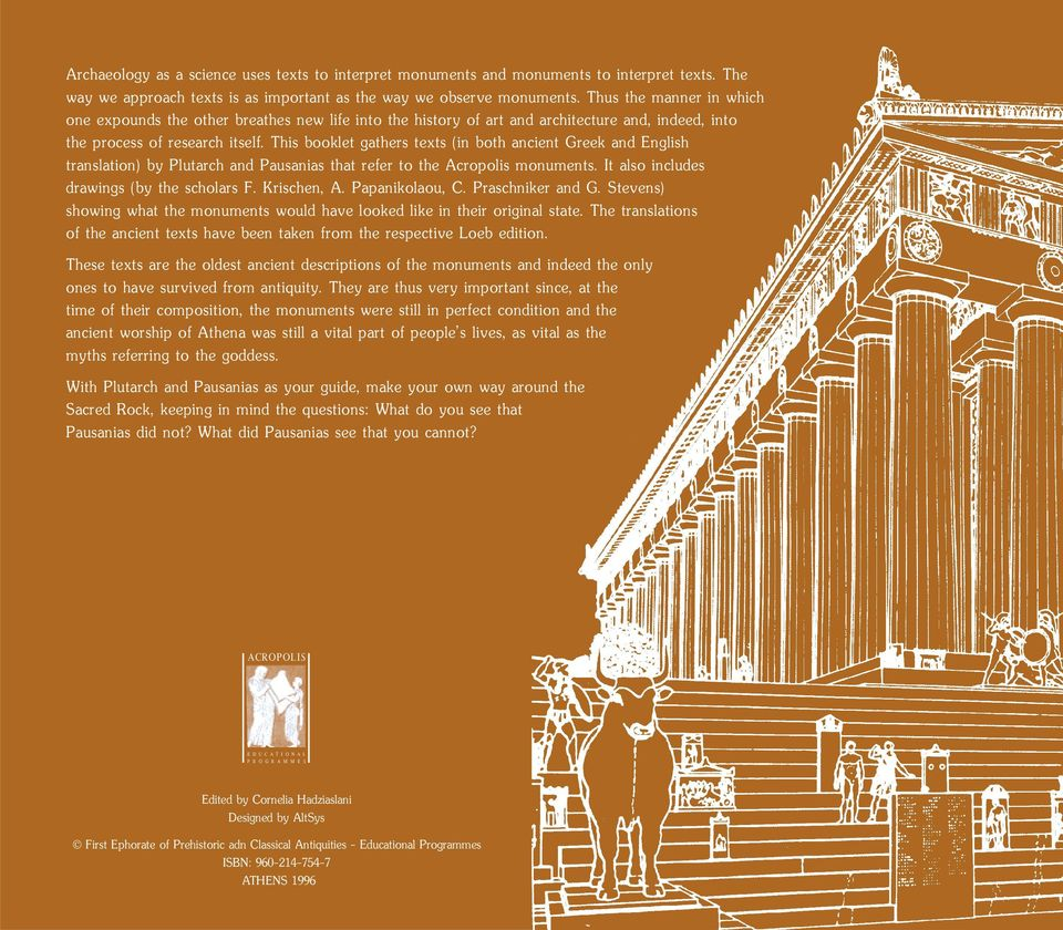 This booklet gathers texts (in both ancient Greek and English translation) by Plutarch and Pausanias that refer to the Acropolis monuments. It also includes drawings (by the scholars F. Krischen, A.