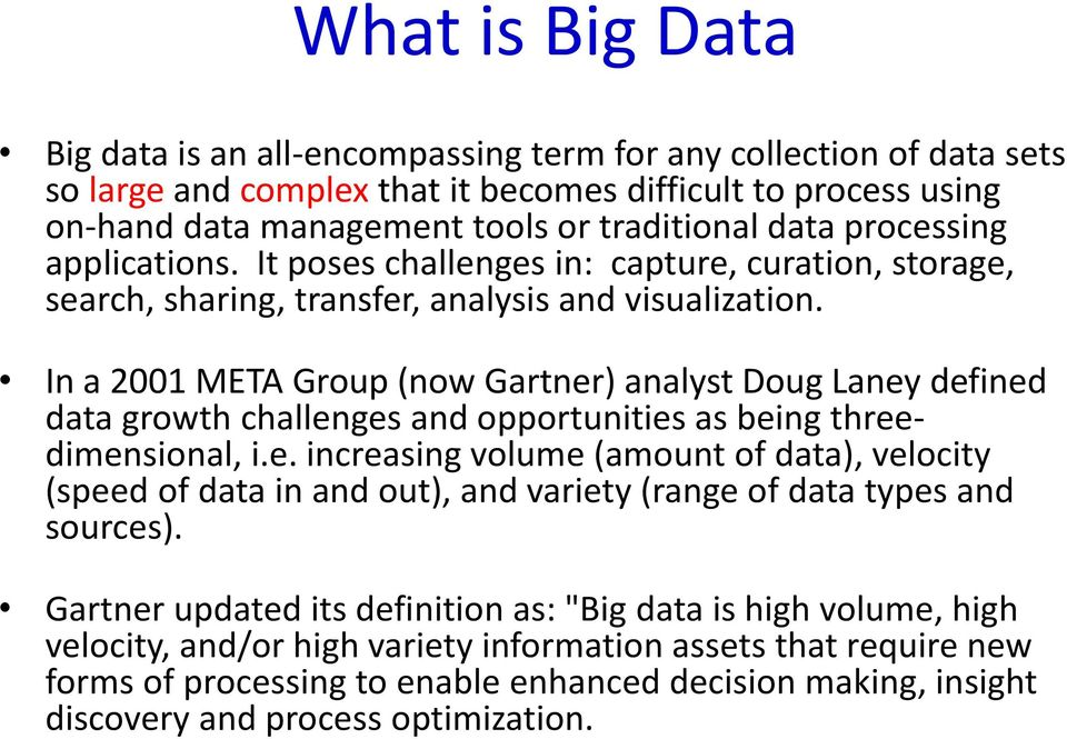 In a 2001 META Group (now Gartner) analyst Doug Laney defined data growth challenges and opportunities as being threedimensional, i.e. increasing volume (amount of data), velocity (speed of data in and out), and variety (range of data types and sources).