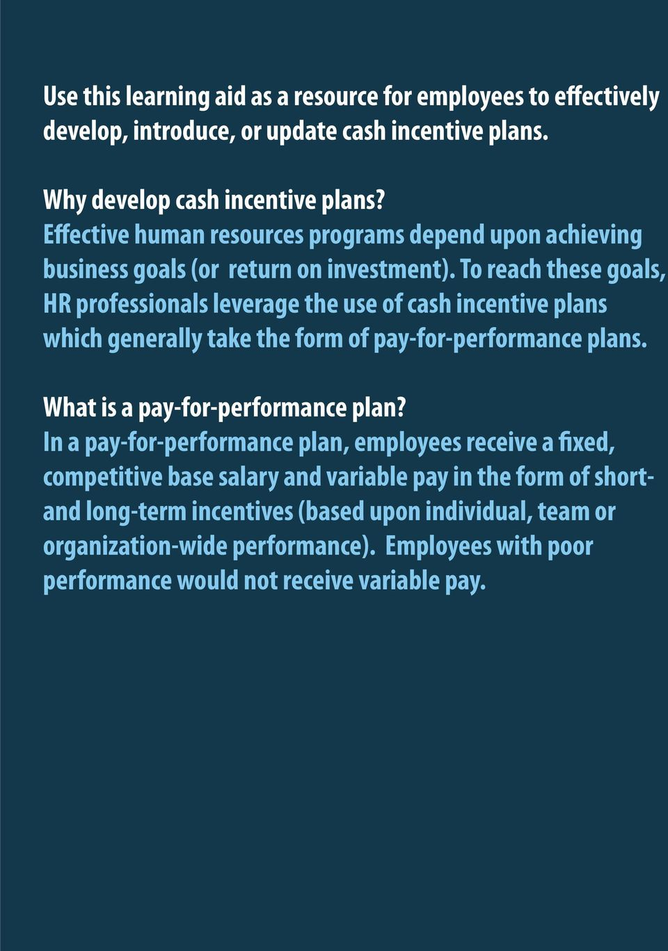 To reach these goals, HR professionals leverage the use of cash incentive plans which generally take the form of pay-for-performance plans. What is a pay-for-performance plan?