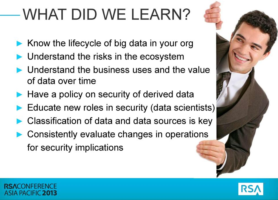the business uses and the value of data over time Have a policy on security of derived data