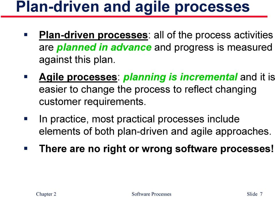 Agile processes: planning is incremental and it is easier to change the process to reflect changing customer