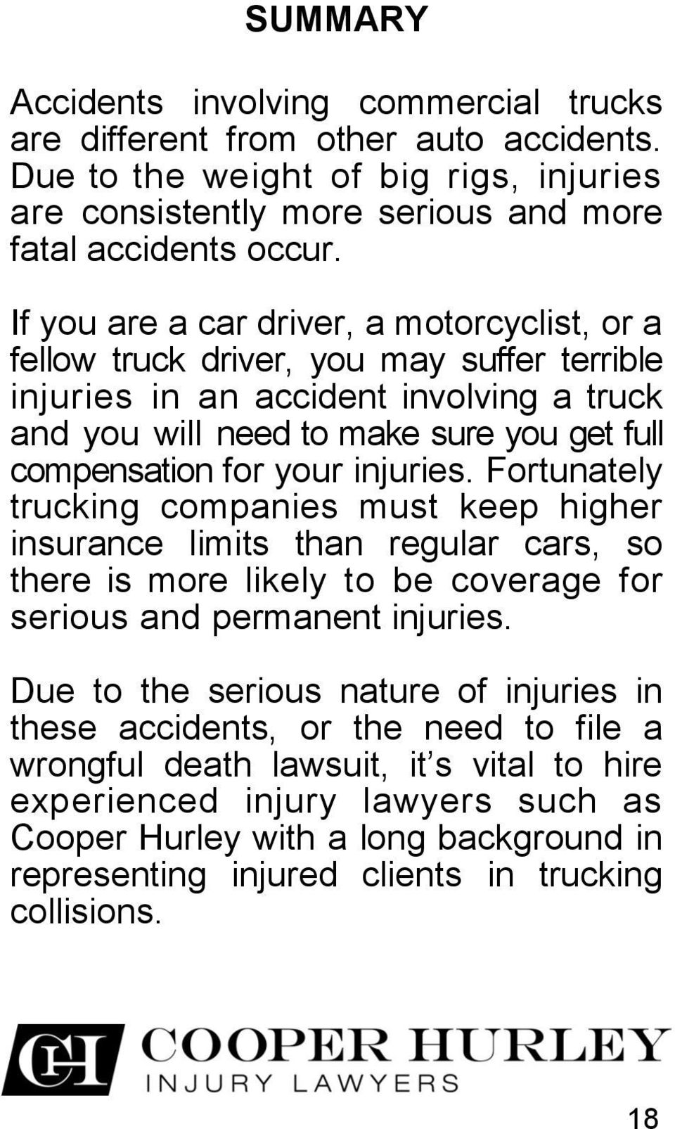 injuries. Fortunately trucking companies must keep higher insurance limits than regular cars, so there is more likely to be coverage for serious and permanent injuries.
