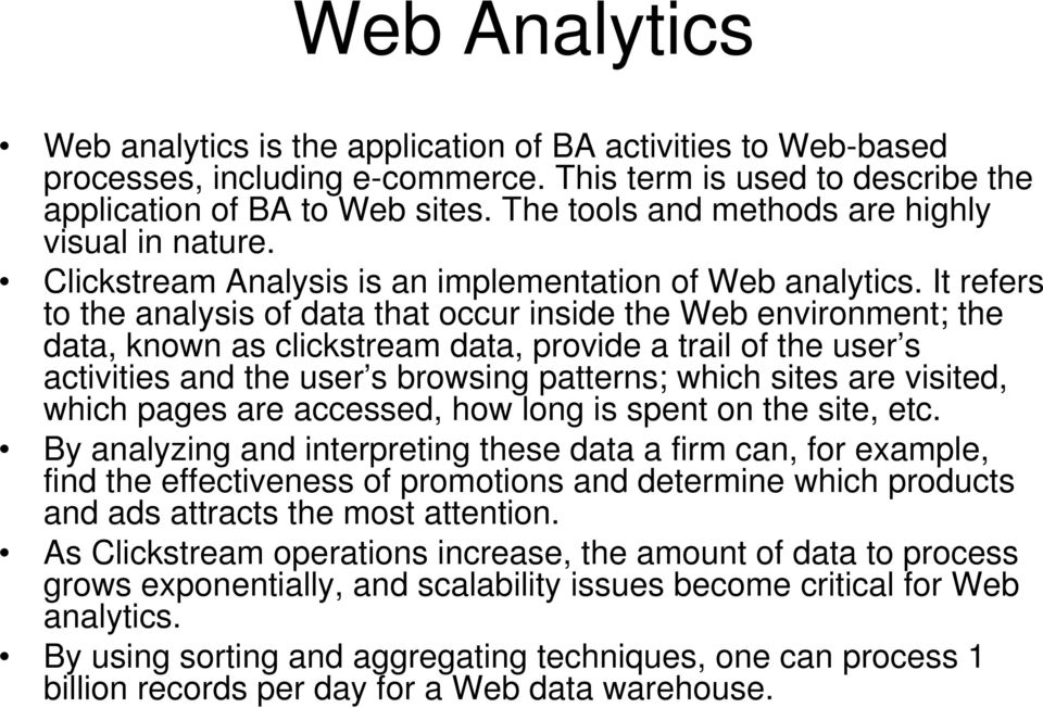 It refers to the analysis of data that occur inside the Web environment; the data, known as clickstream data, provide a trail of the user s activities and the user s browsing patterns; which sites