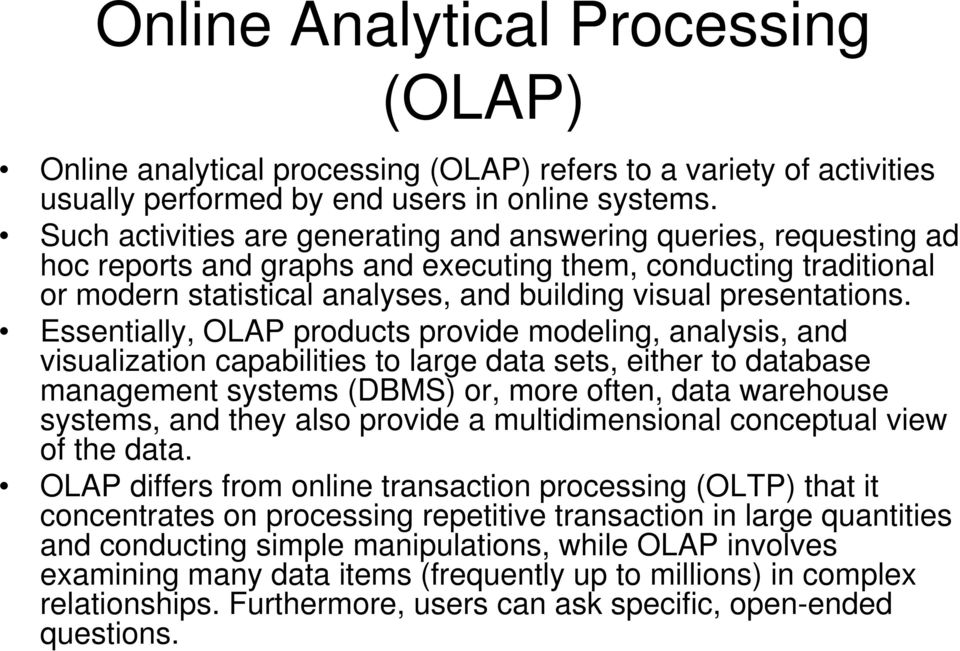 Essentially, OLAP products provide modeling, analysis, and visualization capabilities to large data sets, either to database management systems (DBMS) or, more often, data warehouse systems, and they