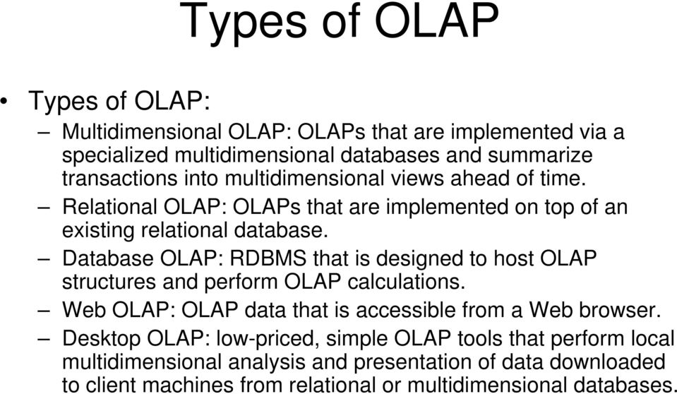 Database OLAP: RDBMS that is designed to host OLAP structures and perform OLAP calculations. Web OLAP: OLAP data that is accessible from a Web browser.