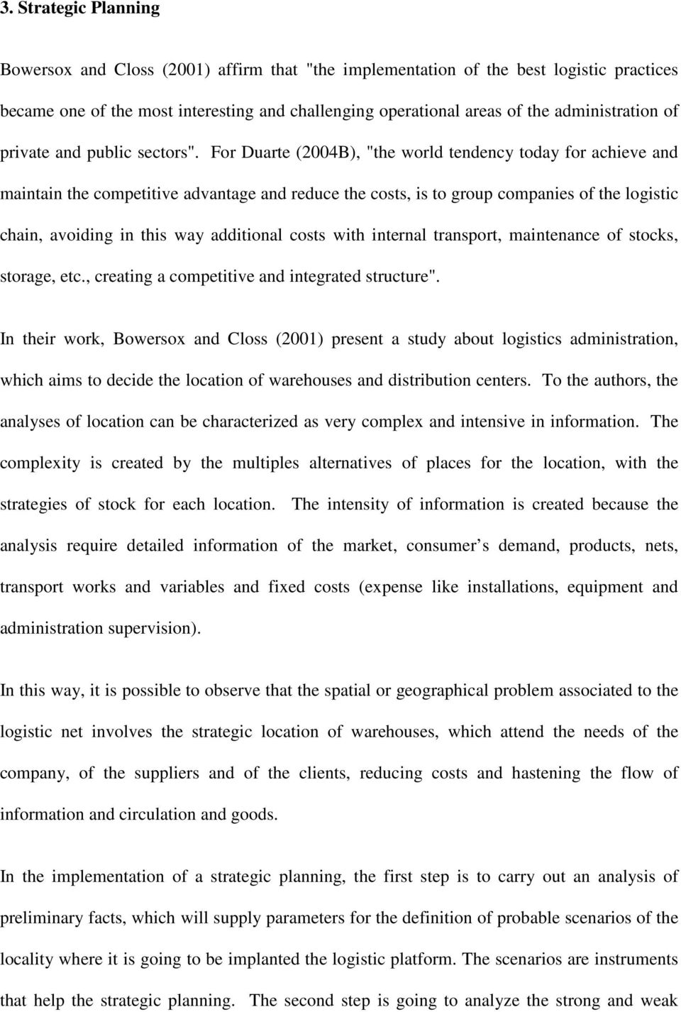 "For Duarte (2004B), ""the world tendency today for achieve and maintain the competitive advantage and reduce the costs, is to group companies of the logistic chain, avoiding in this way additional"
