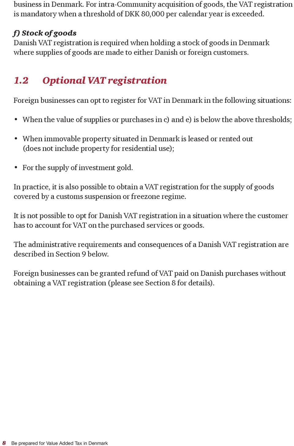 2 Optional VAT registration Foreign businesses can opt to register for VAT in Denmark in the following situations: When the value of supplies or purchases in c) and e) is below the above thresholds;