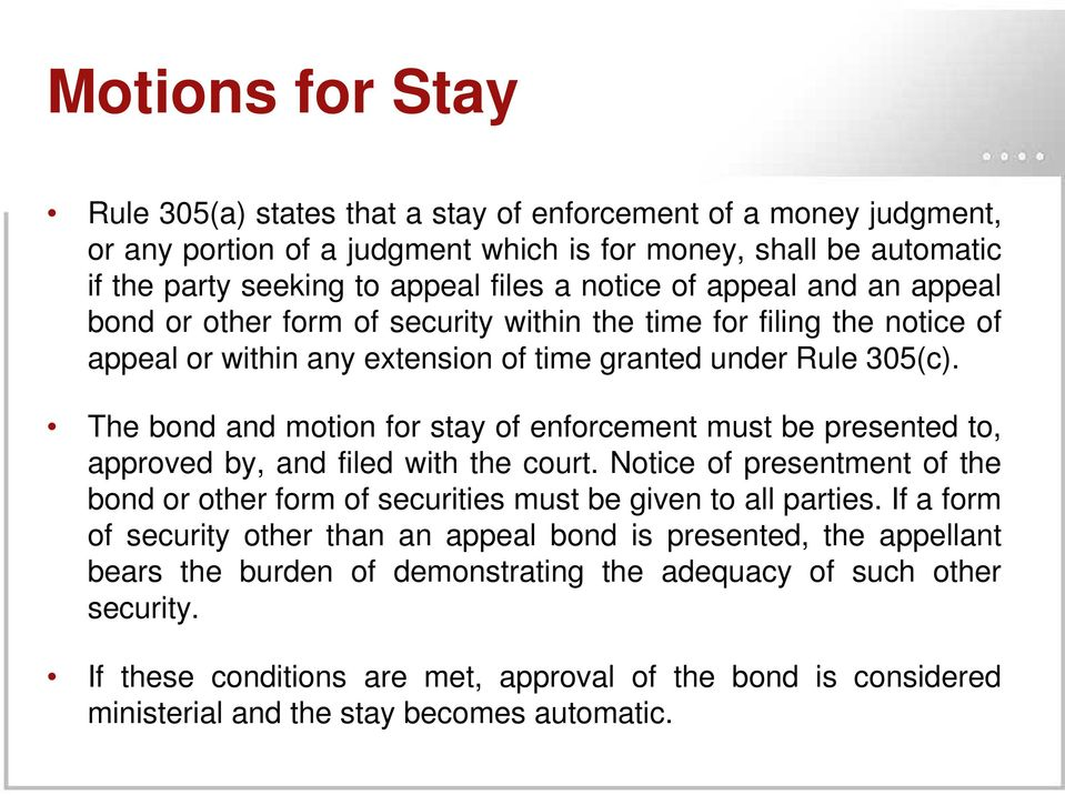 The bond and motion for stay of enforcement must be presented to, approved by, and filed with the court. Notice of presentment of the bond or other form of securities must be given to all parties.