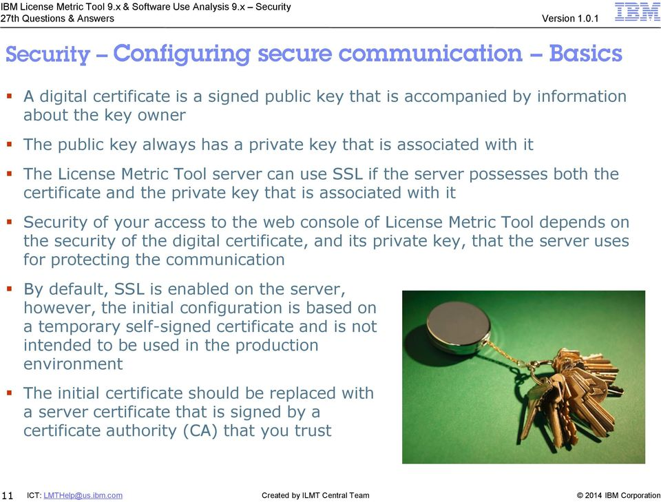 the digital certificate, and its private key, that the server uses for protecting the communication By default, SSL is enabled on the server, however, the initial configuration is based on a