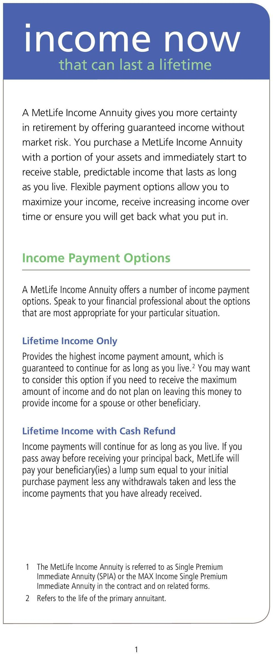 Flexible payment options allow you to maximize your income, receive increasing income over time or ensure you will get back what you put in.