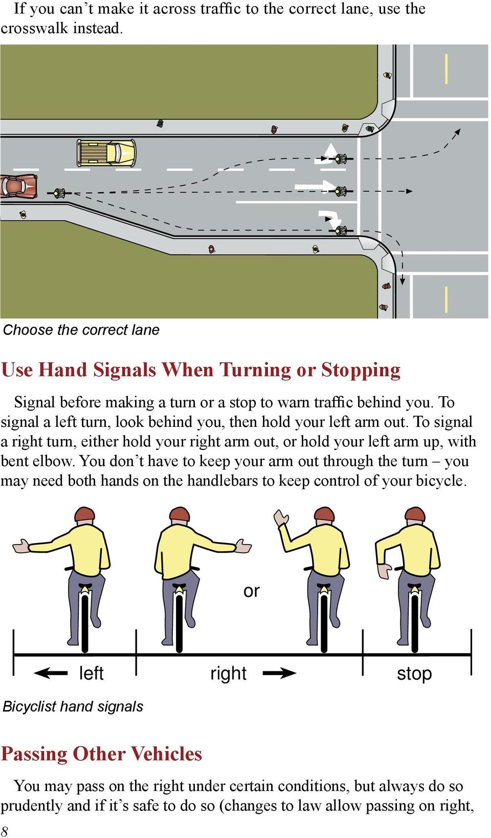 To signal a left turn, look behind you, then hold your left arm out. To signal a right turn, either hold your right arm out, or hold your left arm up, with bent elbow.