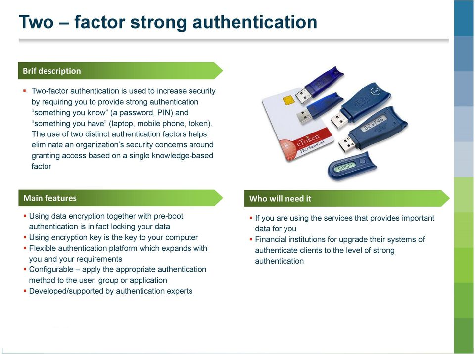 The use of two distinct authentication factors helps eliminate an organization s security concerns around granting access based on a single knowledge-based factor Main features Using data encryption