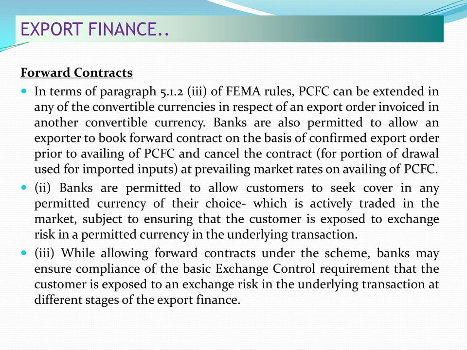 Banks are also permitted to allow an exporter to book forward contract on the basis of confirmed export order prior to availing of PCFC and cancel the contract (for portion of drawal used for