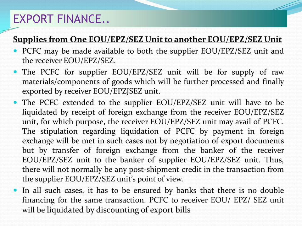 The PCFC extended to the supplier EOU/EPZ/SEZ unit will have to be liquidated by receipt of foreign exchange from the receiver EOU/EPZ/SEZ unit, for which purpose, the receiver EOU/EPZ/SEZ unit may