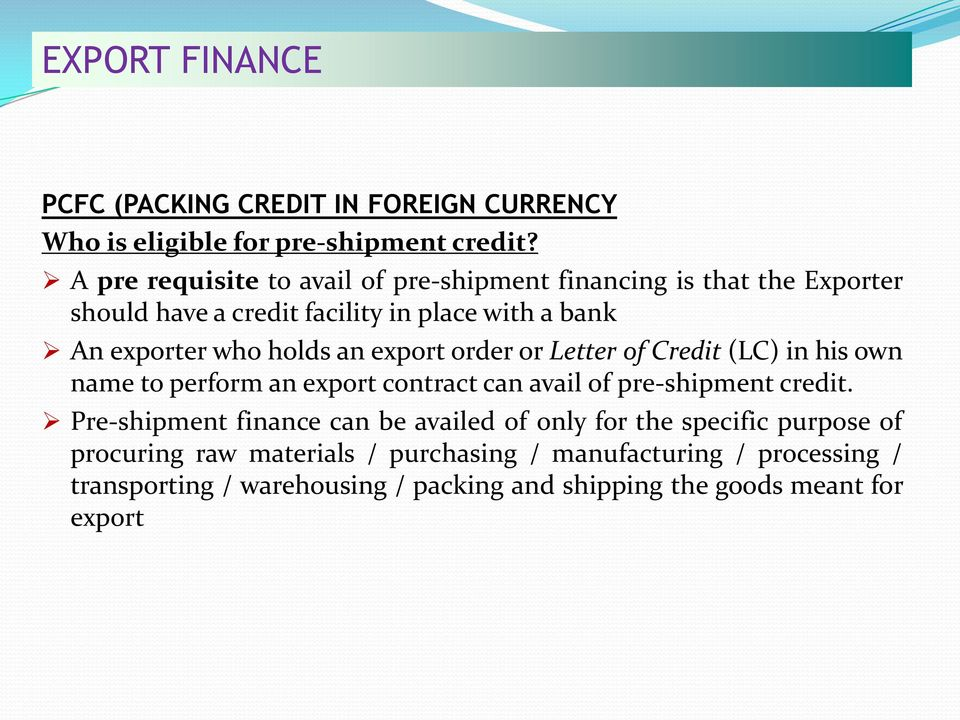 an export order or Letter of Credit (LC) in his own name to perform an export contract can avail of pre-shipment credit.
