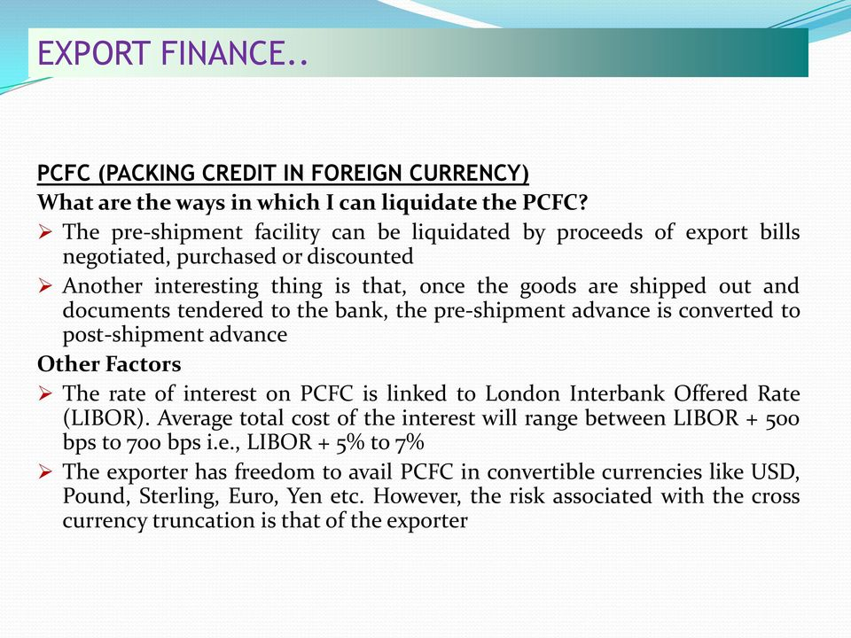 tendered to the bank, the pre-shipment advance is converted to post-shipment advance Other Factors The rate of interest on PCFC is linked to London Interbank Offered Rate (LIBOR).