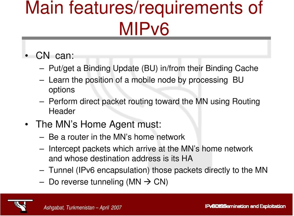 The MN s Home Agent must: Be a router in the MN s home network Intercept packets which arrive at the MN s home network