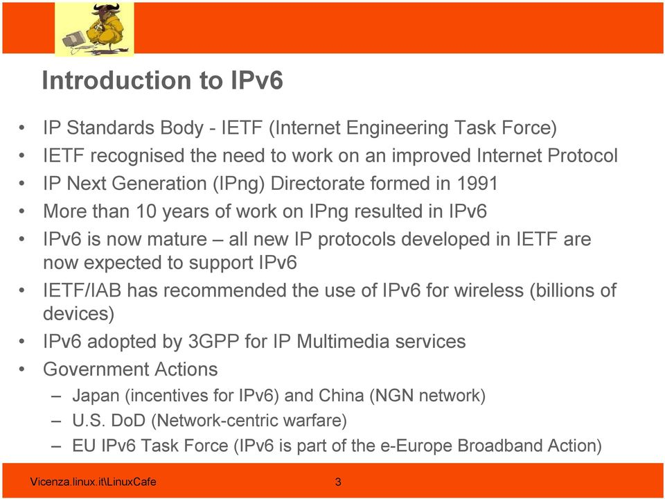 support IPv6 IETF/IAB has recommended the use of IPv6 for wireless (billions of devices) IPv6 adopted by 3GPP for IP Multimedia services Government Actions Japan