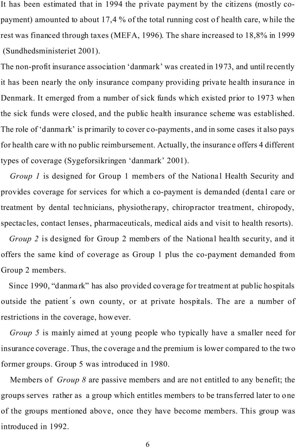 The non-profit insurance association danmark was created in 1973, and until recently it has been nearly the only insurance company providing private health insurance in Denmark.