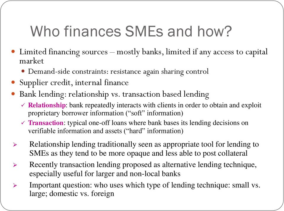 vs. transaction based lending Relationship: bank repeatedly interacts with clients in order to obtain and exploit proprietary borrower information ( soft information) Transaction: typical one-off