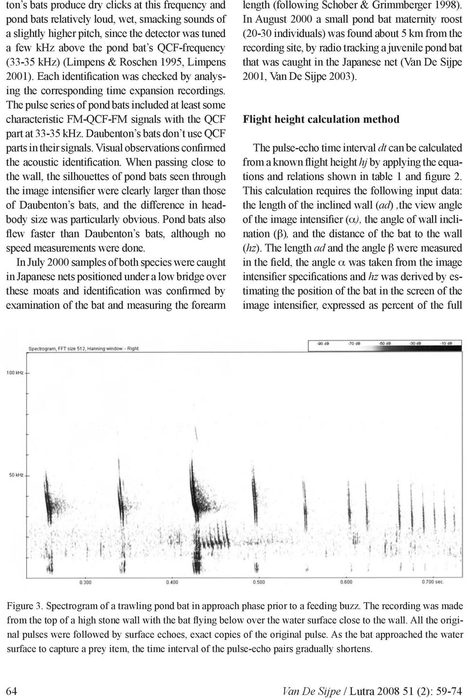 The pulse series of pond bats included at least some characteristic FM-QCF-FM signals with the QCF part at 33-35 khz. Daubenton s bats don t use QCF parts in their signals.