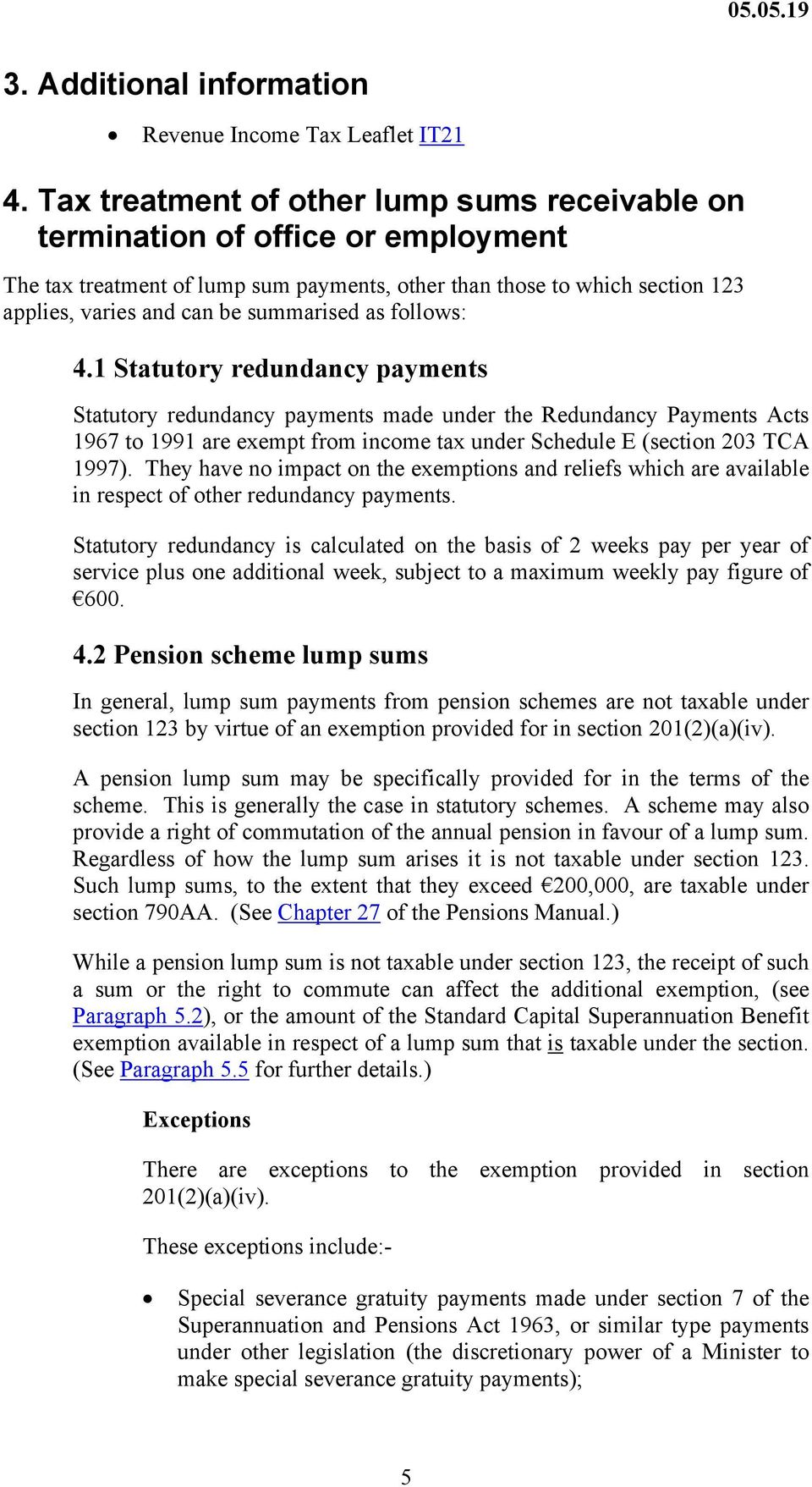 as follows: 4.1 Statutory redundancy payments Statutory redundancy payments made under the Redundancy Payments Acts 1967 to 1991 are exempt from income tax under Schedule E (section 203 TCA 1997).