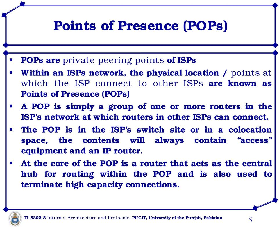 ISPs can connect. The POP is in the ISP s switch site or in a colocation space, the contents will always contain access equipment and an IP router.