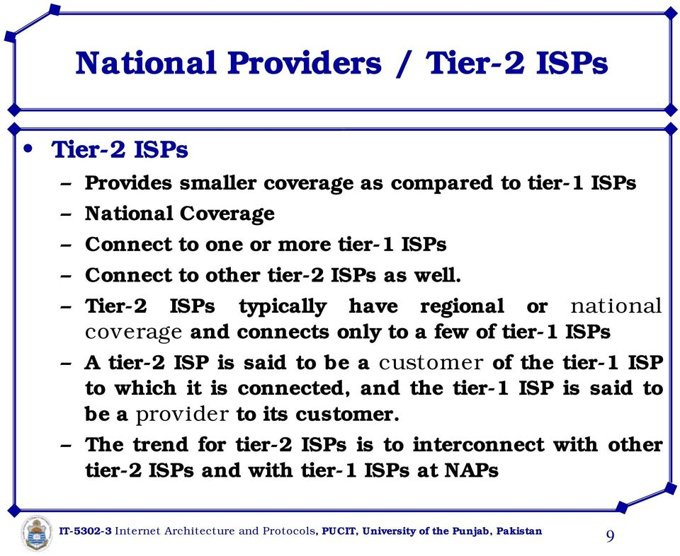 Tier-2 ISPs typically have regional or national coverage and connects only to a few of tier-1 ISPs A tier-2 ISP is said to be a