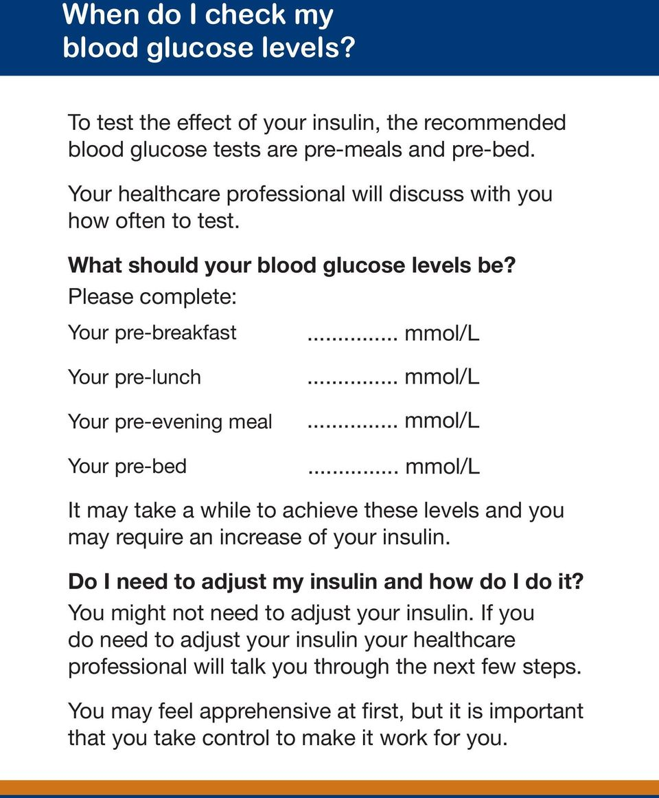 .. mmol/l Your pre-lunch Your pre-evening meal Your pre-bed... mmol/l... mmol/l... mmol/l It may take a while to achieve these levels and you may require an increase of your insulin.