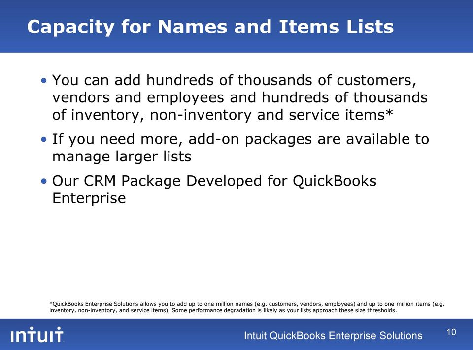 Enterprise *QuickBooks Enterprise Solutions allows you to add up to one million names (e.g. customers, vendors, employees) and up to one million items (e.