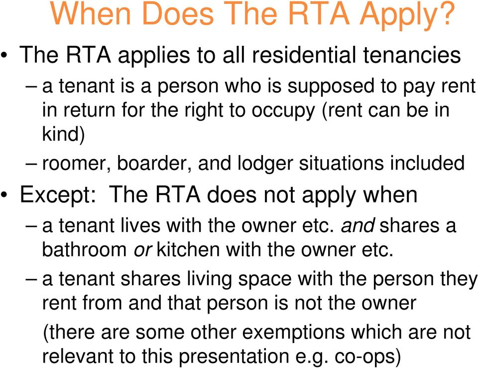 (rent can be in kind) roomer, boarder, and lodger situations included Except: The RTA does not apply when a tenant lives with the