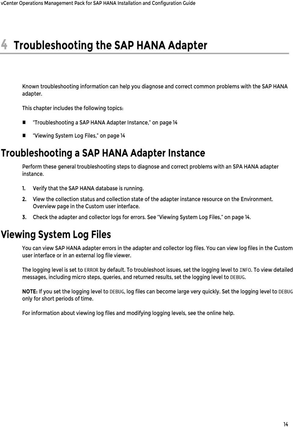 This chapter includes the following topics: Troubleshooting a SAP HANA Adapter Instance, on page 14 Viewing System Log Files, on page 14 Troubleshooting a SAP HANA Adapter Instance Perform these