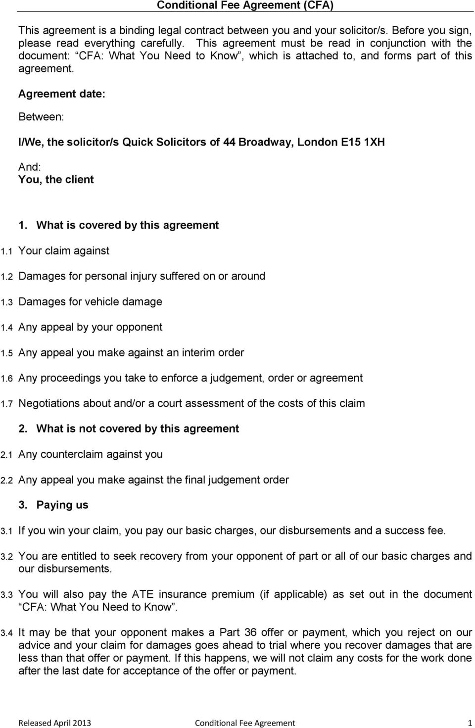 Agreement date: Between: I/We, the solicitor/s Quick Solicitors of 44 Broadway, London E15 1XH And: You, the client 1. What is covered by this agreement 1.1 Your claim against 1.