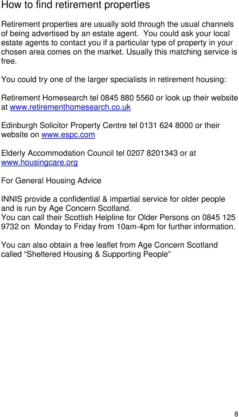You could try one of the larger specialists in retirement housing: Retirement Homesearch tel 0845 880 5560 or look up their website at www.retirementhomesearch.co.uk Edinburgh Solicitor Property Centre tel 0131 624 8000 or their website on www.
