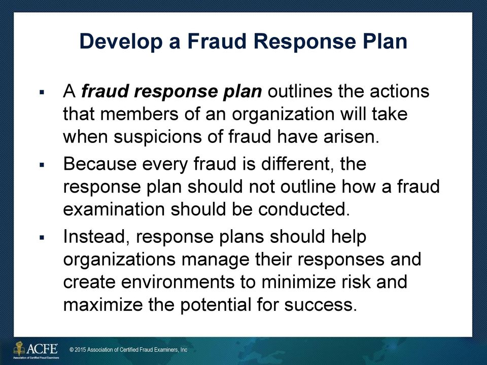 Because every fraud is different, the response plan should not outline how a fraud examination should be