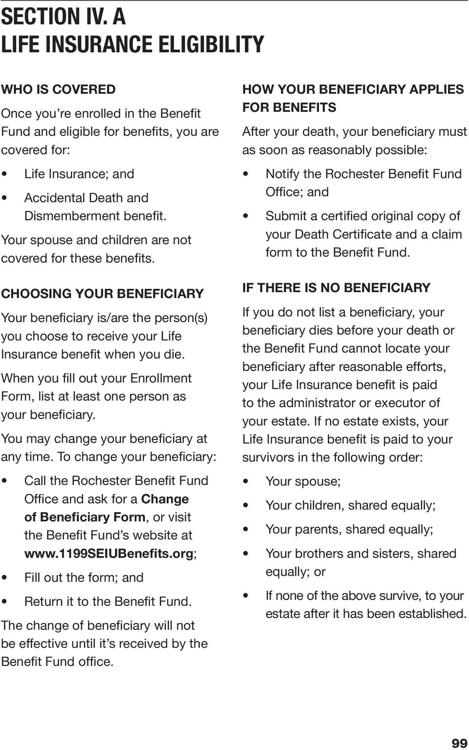 Your spouse and children are not covered for these benefits. CHOOSING YOUR BENEFICIARY Your beneficiary is/are the person(s) you choose to receive your Life Insurance benefit when you die.