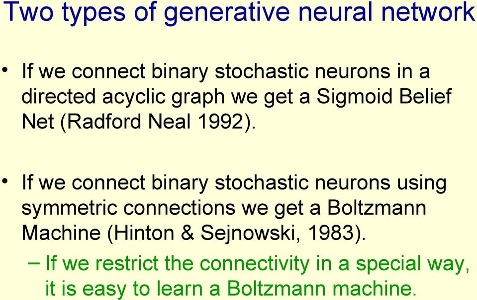 If we connect binary stochastic neurons using symmetric connections we get a Boltzmann